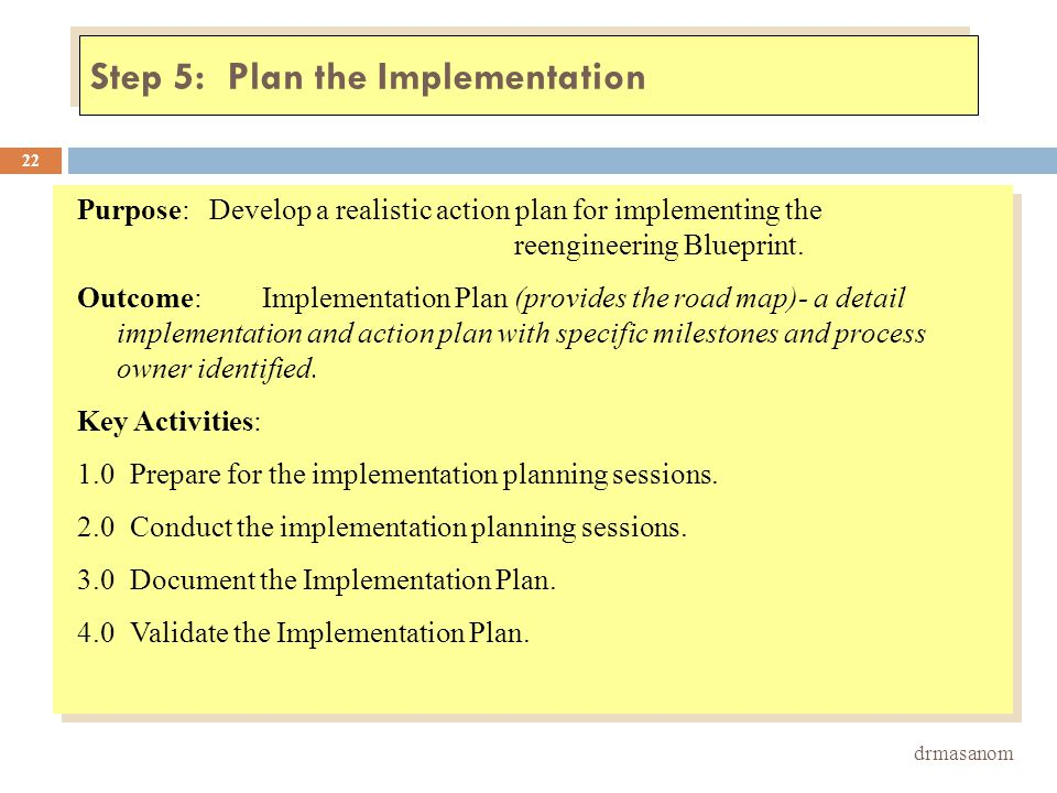 Step 5: Plan the Implementation drmasanom 22 Purpose:Develop a realistic action plan for implementing the reengineering Blueprint. Outcome:Implementat