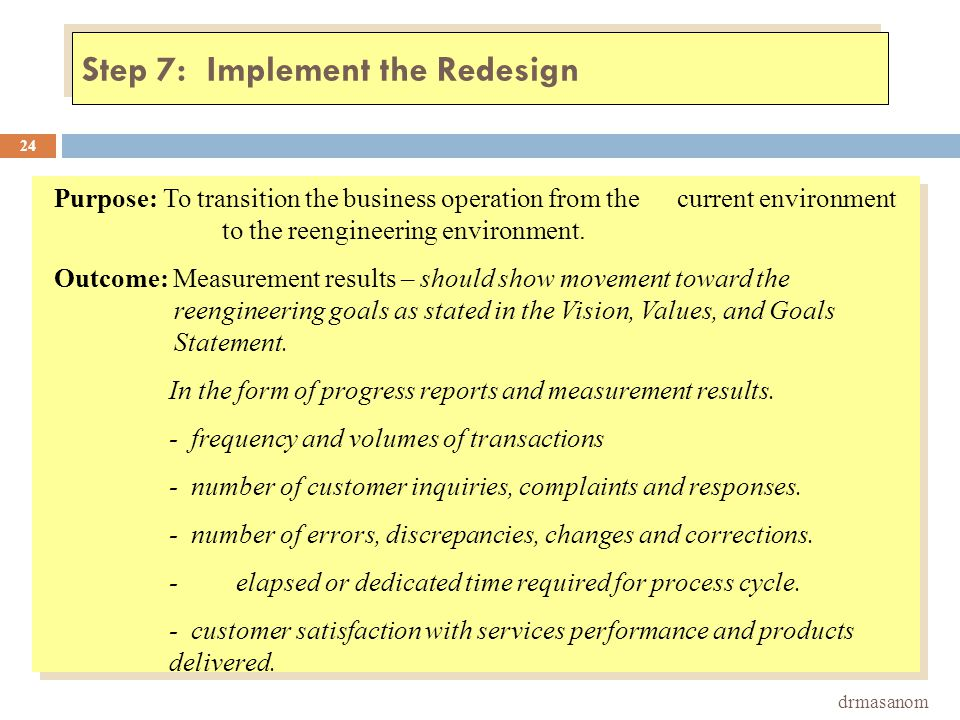 Step 7: Implement the Redesign drmasanom 24 Purpose: To transition the business operation from the current environment to the reengineering environmen