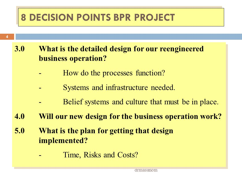 8 DECISION POINTS BPR PROJECT drmasanom 4 3.0What is the detailed design for our reengineered business operation? -How do the processes function? -Sys