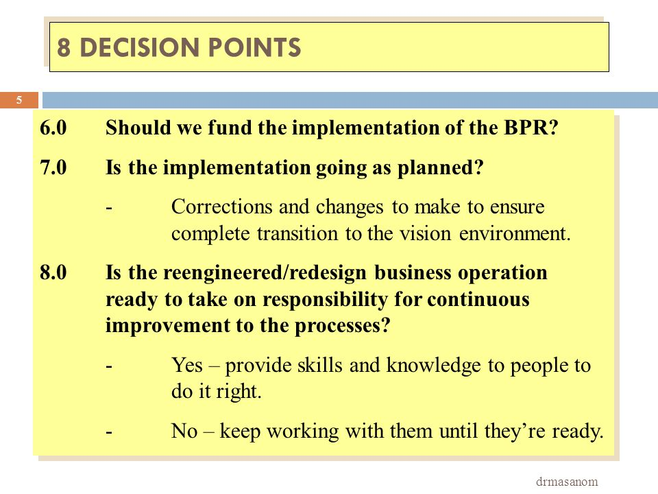 8 DECISION POINTS drmasanom 5 6.0Should we fund the implementation of the BPR? 7.0Is the implementation going as planned? -Corrections and changes to