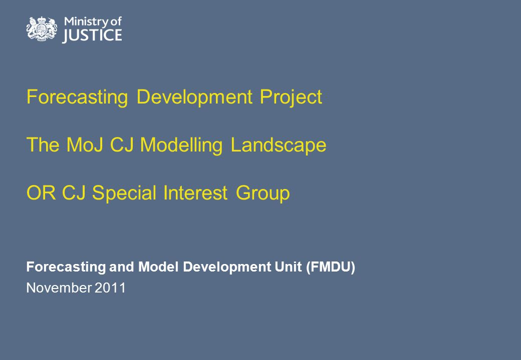 Forecasting Development Project The MoJ CJ Modelling Landscape OR CJ Special Interest Group Forecasting and Model Development Unit (FMDU) November 201