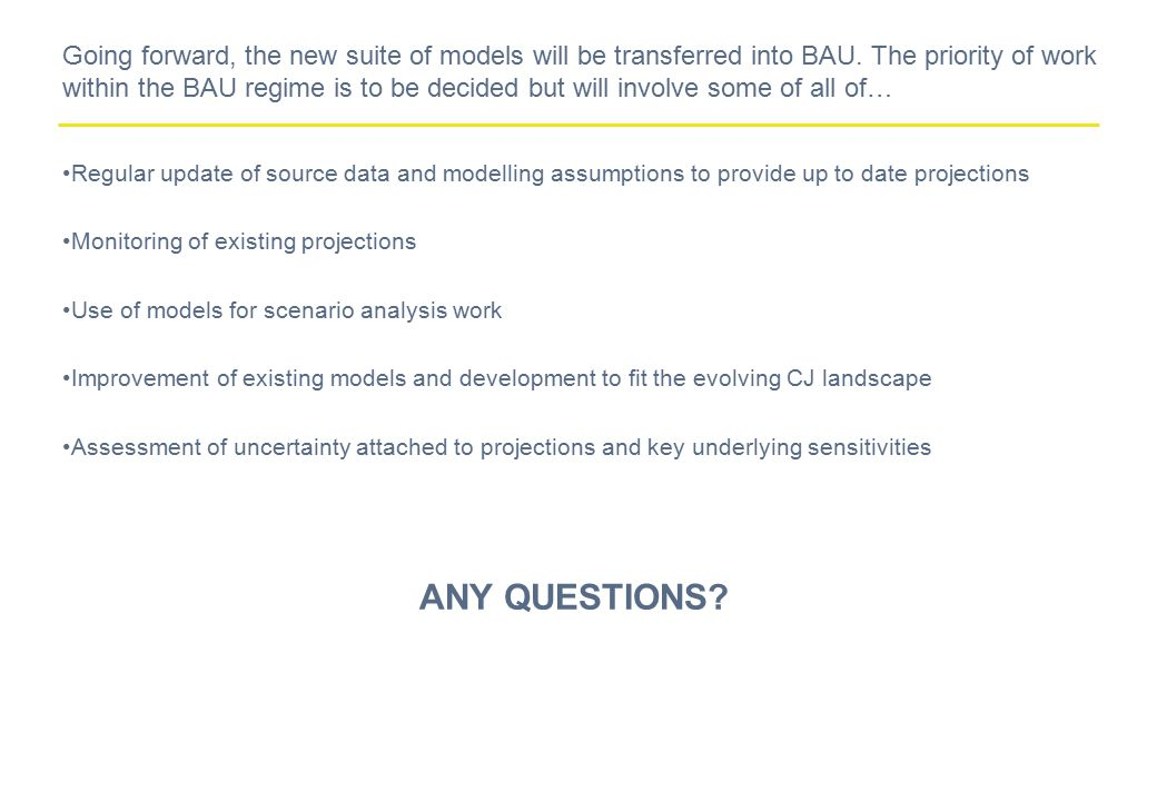 Going forward, the new suite of models will be transferred into BAU. The priority of work within the BAU regime is to be decided but will involve some