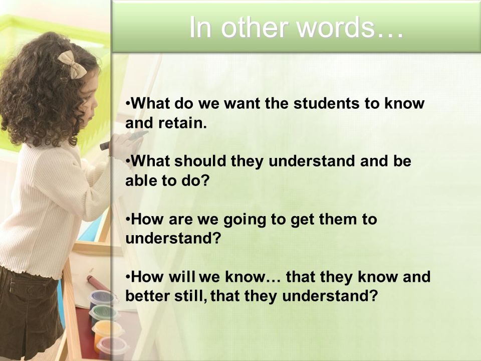 In other words… What do we want the students to know and retain. What should they understand and be able to do? How are we going to get them to unders