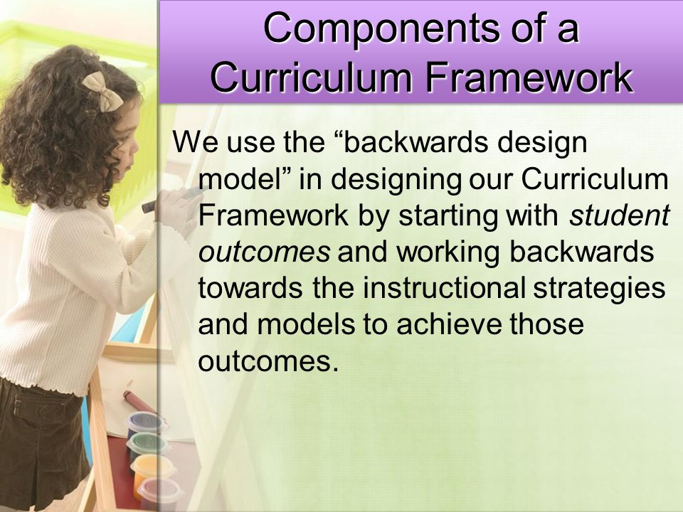 """We use the """"backwards design model"""" in designing our Curriculum Framework by starting with student outcomes and working backwards towards the instruct"""