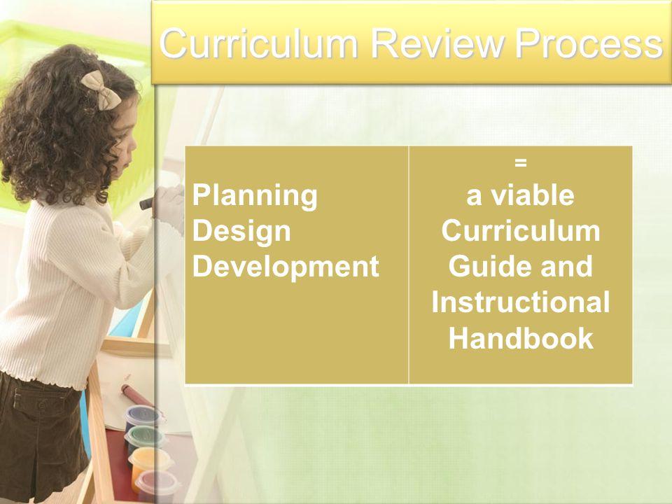 Curriculum Review Process Planning Design Development = a viable Curriculum Guide and Instructional Handbook