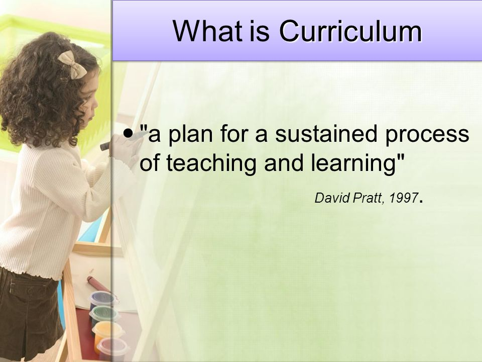 Curriculum What is Curriculum a plan for a sustained process of teaching and learning David Pratt, 1997.