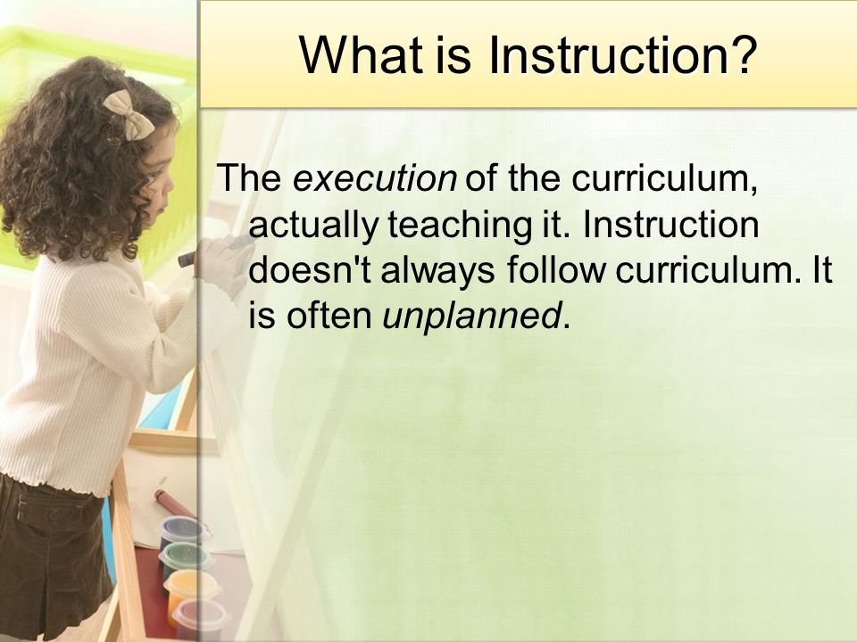 Instruction What is Instruction.The execution of the curriculum, actually teaching it.