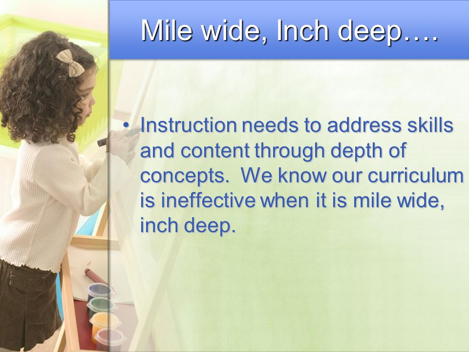 Mile wide, Inch deep…. Instruction needs to address skills and content through depth of concepts. We know our curriculum is ineffective when it is mil