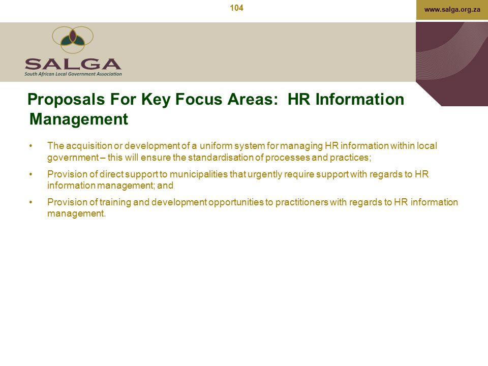 www.salga.org.za Proposals For Key Focus Areas: HR Information Management The acquisition or development of a uniform system for managing HR informati