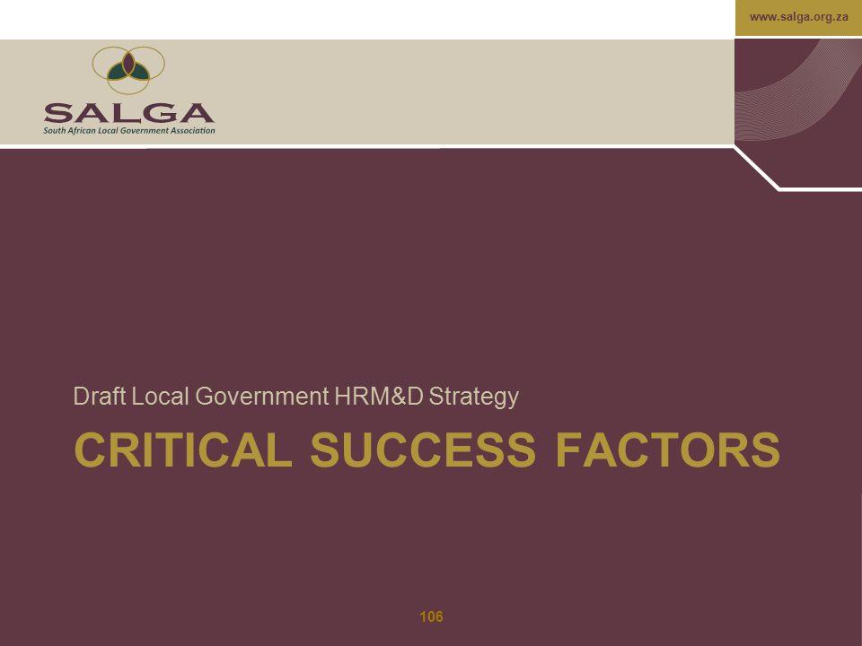 www.salga.org.za CRITICAL SUCCESS FACTORS Draft Local Government HRM&D Strategy 106