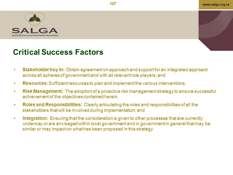 www.salga.org.za Critical Success Factors Stakeholder buy in: Obtain agreement on approach and support for an integrated approach across all spheres o