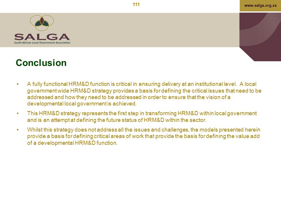www.salga.org.za Conclusion A fully functional HRM&D function is critical in ensuring delivery at an institutional level. A local government wide HRM&