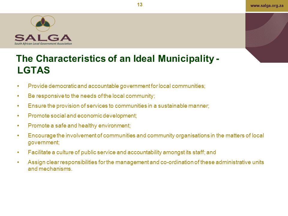 www.salga.org.za The Characteristics of an Ideal Municipality - LGTAS Provide democratic and accountable government for local communities; Be responsi