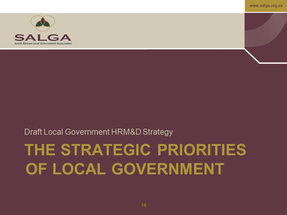 www.salga.org.za THE STRATEGIC PRIORITIES OF LOCAL GOVERNMENT Draft Local Government HRM&D Strategy 16
