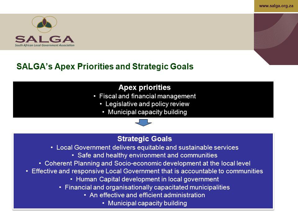 www.salga.org.za SALGA's Apex Priorities and Strategic Goals Apex priorities Fiscal and financial management Legislative and policy review Municipal c