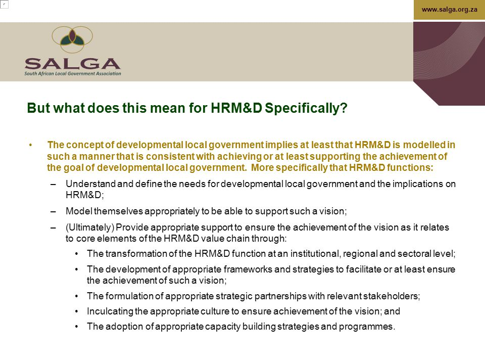 www.salga.org.za But what does this mean for HRM&D Specifically? The concept of developmental local government implies at least that HRM&D is modelled