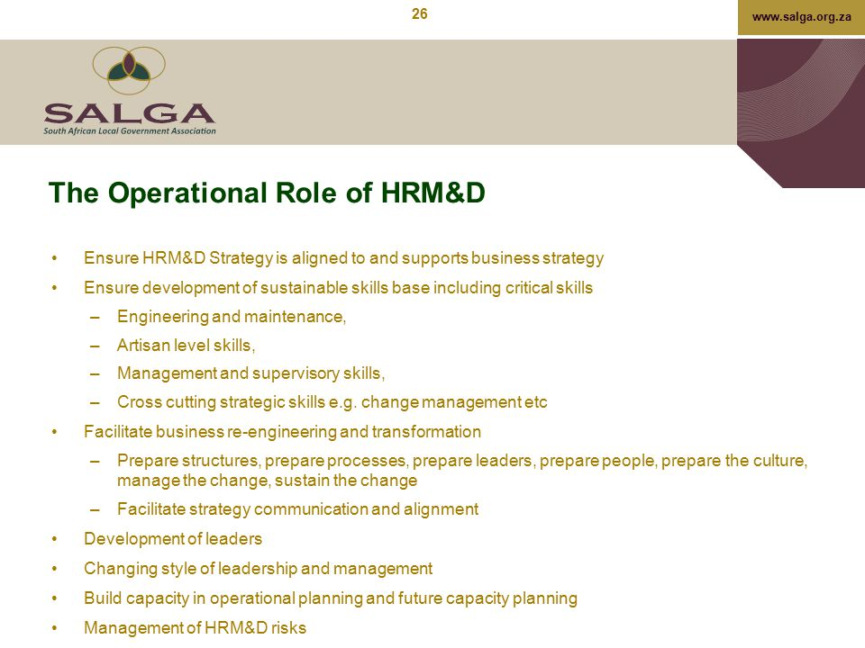 www.salga.org.za The Operational Role of HRM&D Ensure HRM&D Strategy is aligned to and supports business strategy Ensure development of sustainable sk