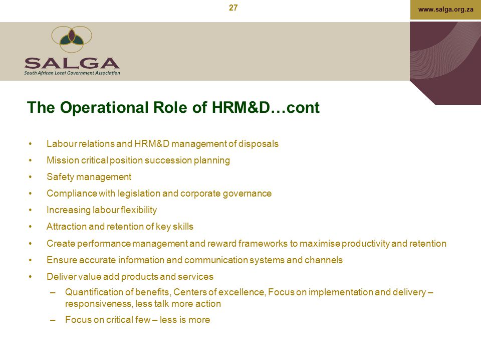 www.salga.org.za The Operational Role of HRM&D…cont Labour relations and HRM&D management of disposals Mission critical position succession planning S