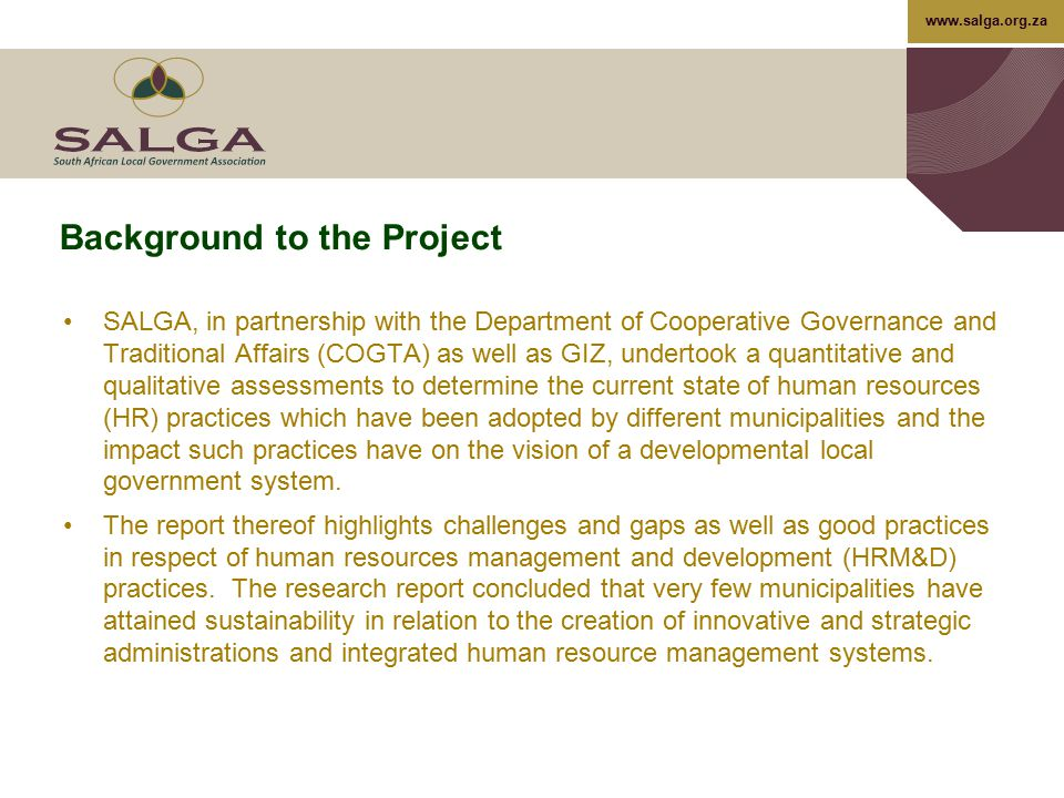 www.salga.org.za HRM&D Strategy Action Plans Strategic Objective To adopt and implement a wide set of options for capacity development in order to meet the demands of local government, on both political and administrative levels Initiative/ ActivityTasksKey Performance IndicatorTargetResponsibility Define what developmental and capacity support is required to sustain the future HRM&D practitioner/s, line managers and political principles Develop a competency framework for HRM&D professionals, line managers and political principles in line with the HRM&D model Competency framework approved within stipulated time frames December 2013  SALGA (National or Provincial) - Facilitation of entire process  Municipalities (participation and provision of inputs)  DCOG (National or Provincial) – Provision of inputs and direct support Undertake a competency audit of all HRM&D practitioners, line managers and political principles Competency audit completed for all HRM&D practitioners, line managers and political principles December 2014 Development a competency development strategy to address critical gaps identified in the audit Competency development strategy for HRM&D practitioners and line managers June 2015 Implementation of the competency development strategy  Level of implementation of the strategy  Impact of the implementation of the strategy On-going (In line with the plan) 94