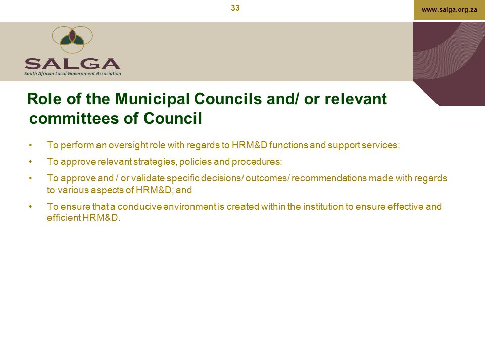 www.salga.org.za Role of the Municipal Councils and/ or relevant committees of Council To perform an oversight role with regards to HRM&D functions an
