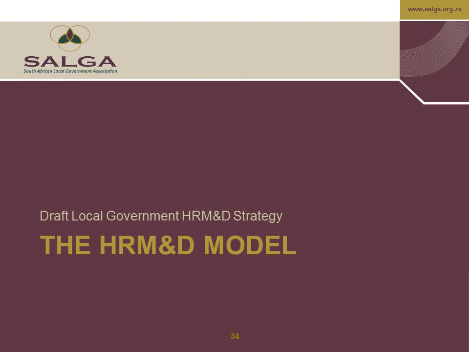 www.salga.org.za THE HRM&D MODEL Draft Local Government HRM&D Strategy 34