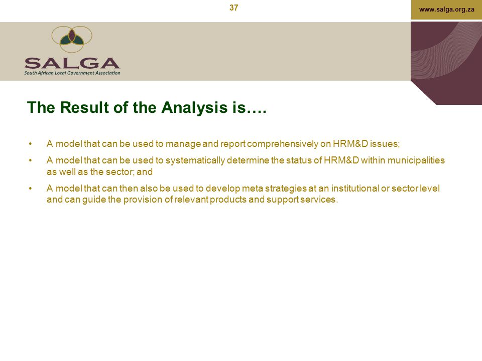 www.salga.org.za The Result of the Analysis is…. A model that can be used to manage and report comprehensively on HRM&D issues; A model that can be us
