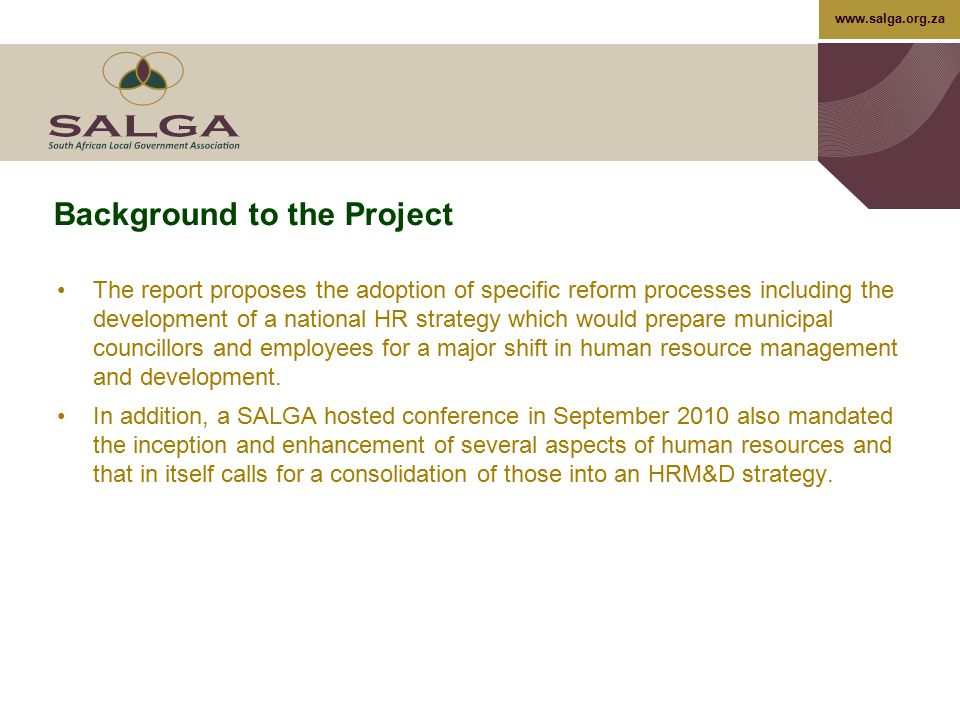 www.salga.org.za Background to the Project The report proposes the adoption of specific reform processes including the development of a national HR st