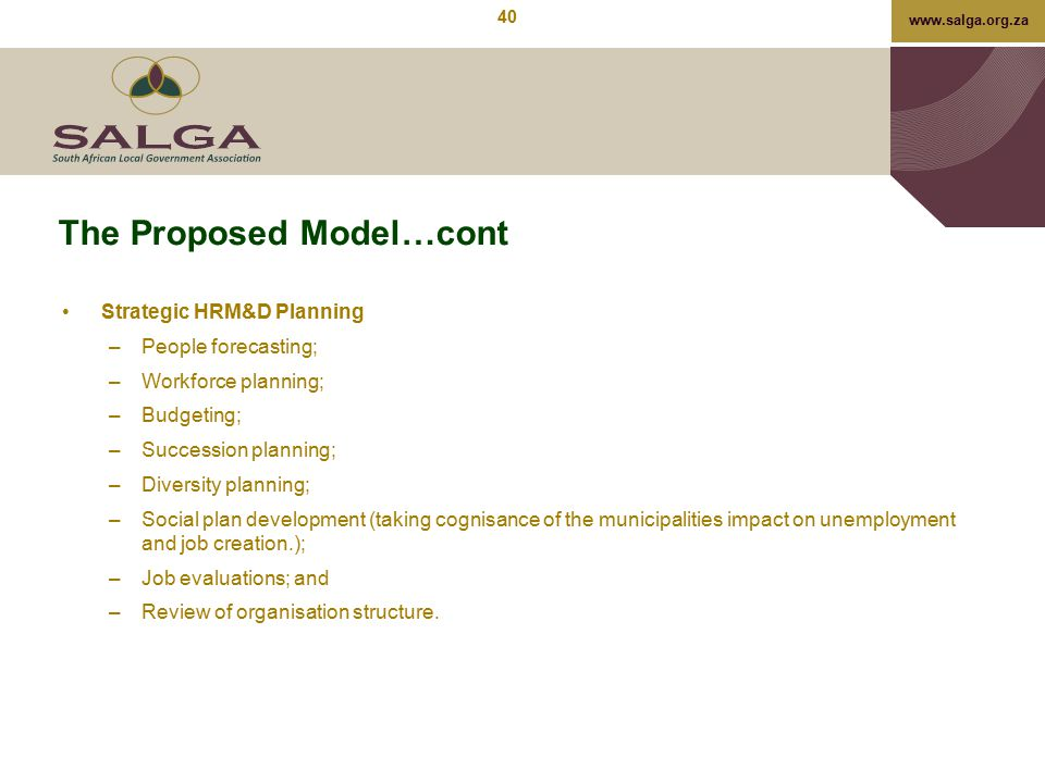 www.salga.org.za The Proposed Model…cont Strategic HRM&D Planning –People forecasting; –Workforce planning; –Budgeting; –Succession planning; –Diversi