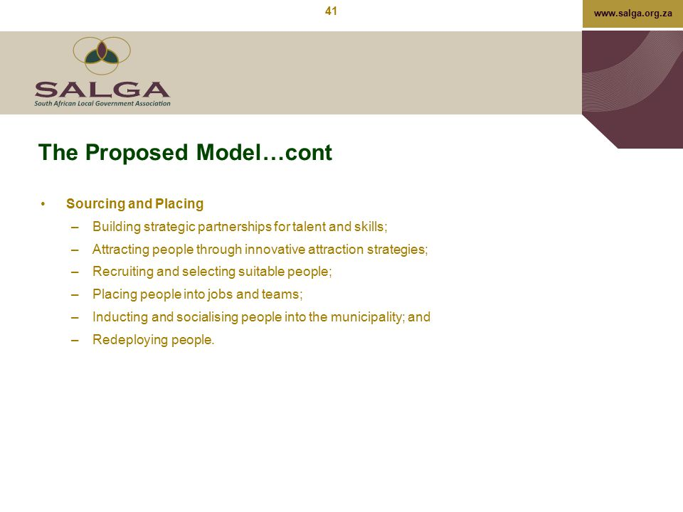 www.salga.org.za The Proposed Model…cont Sourcing and Placing –Building strategic partnerships for talent and skills; –Attracting people through innov