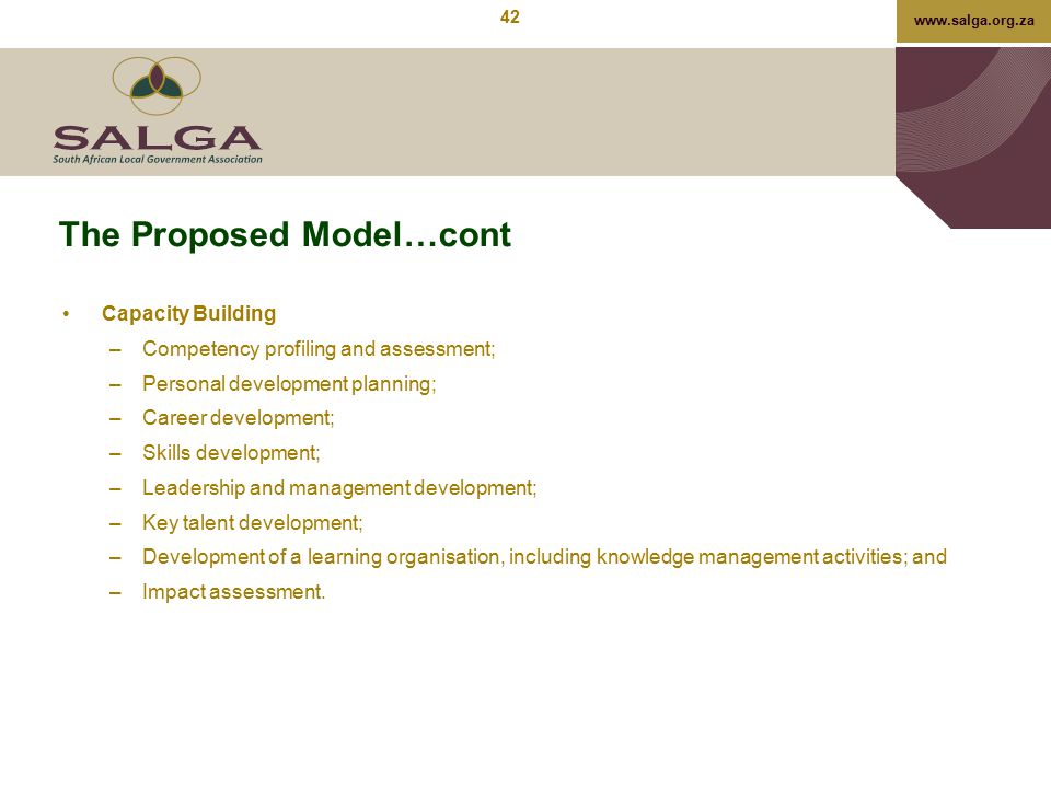 www.salga.org.za The Proposed Model…cont Capacity Building –Competency profiling and assessment; –Personal development planning; –Career development;