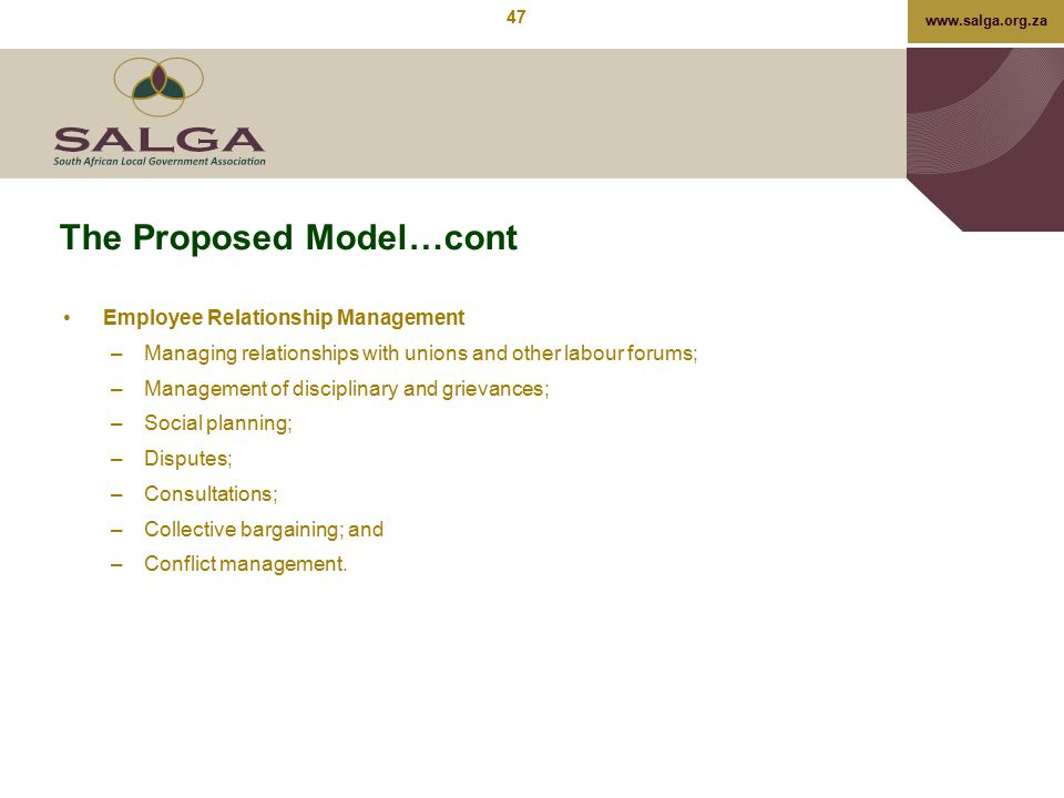 www.salga.org.za The Proposed Model…cont Employee Relationship Management –Managing relationships with unions and other labour forums; –Management of