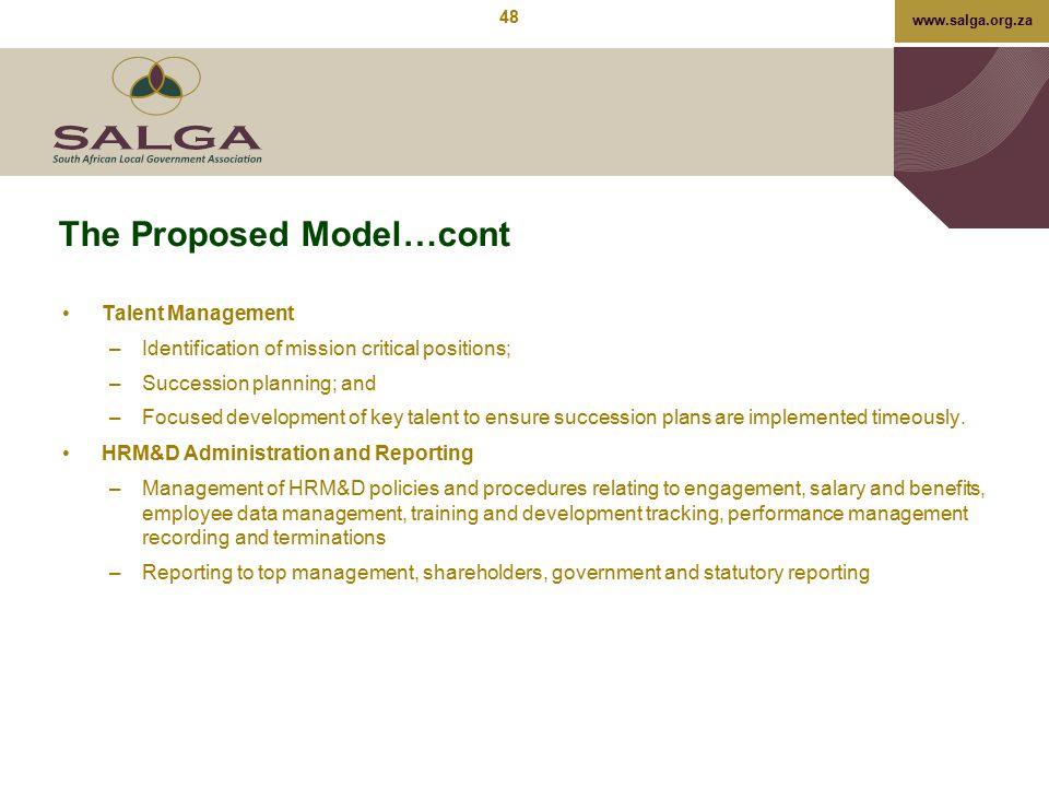 www.salga.org.za The Proposed Model…cont Talent Management –Identification of mission critical positions; –Succession planning; and –Focused developme