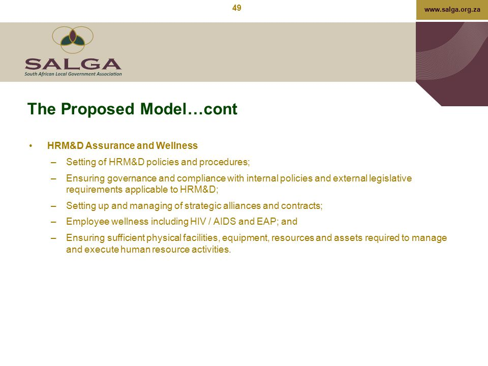 www.salga.org.za The Proposed Model…cont HRM&D Assurance and Wellness –Setting of HRM&D policies and procedures; –Ensuring governance and compliance w