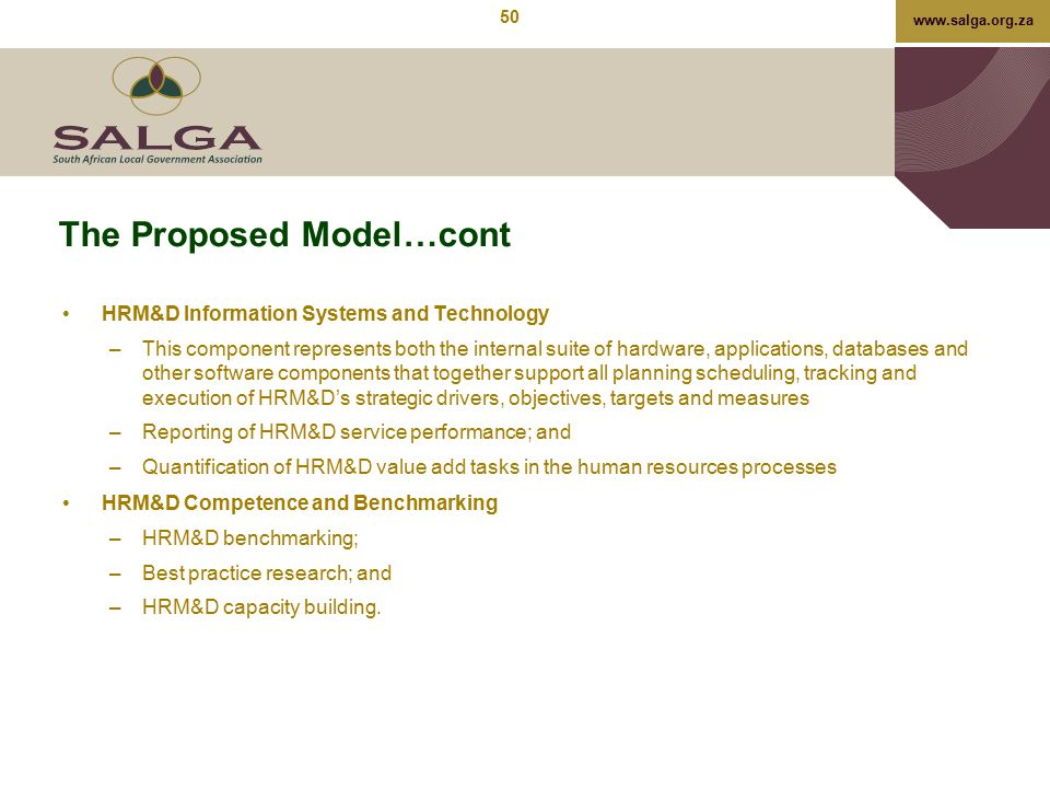 www.salga.org.za The Proposed Model…cont HRM&D Information Systems and Technology –This component represents both the internal suite of hardware, appl