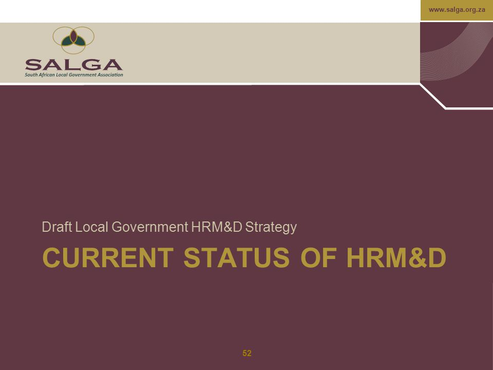 www.salga.org.za CURRENT STATUS OF HRM&D Draft Local Government HRM&D Strategy 52