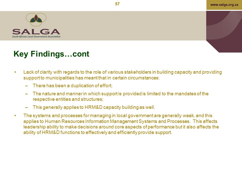 www.salga.org.za Key Findings…cont Lack of clarity with regards to the role of various stakeholders in building capacity and providing support to muni