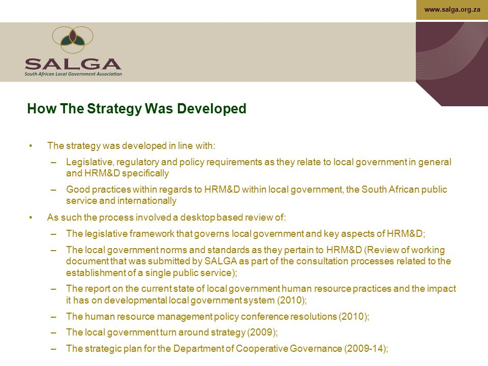 www.salga.org.za The Operational Role of HRM&D…cont Labour relations and HRM&D management of disposals Mission critical position succession planning Safety management Compliance with legislation and corporate governance Increasing labour flexibility Attraction and retention of key skills Create performance management and reward frameworks to maximise productivity and retention Ensure accurate information and communication systems and channels Deliver value add products and services –Quantification of benefits, Centers of excellence, Focus on implementation and delivery – responsiveness, less talk more action –Focus on critical few – less is more 27