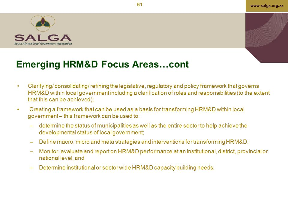 www.salga.org.za Emerging HRM&D Focus Areas…cont Clarifying/ consolidating/ refining the legislative, regulatory and policy framework that governs HRM
