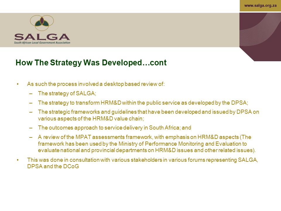 www.salga.org.za How The Strategy Was Developed…cont In addition, –The project team Facilitated a workshop with HR practitioners from municipalities where additional inputs were made on priority areas of support were identified –A questionnaire linked to priority focus areas was sent out to municipalities, the purpose of which was to identify specific activities that need to be undertaken as part of the implementation of this strategy as well as the identification of products and services to be provided by SALGA On the basis of this review, an initial draft strategy was developed and submitted to the SALGA project team for consideration and review.