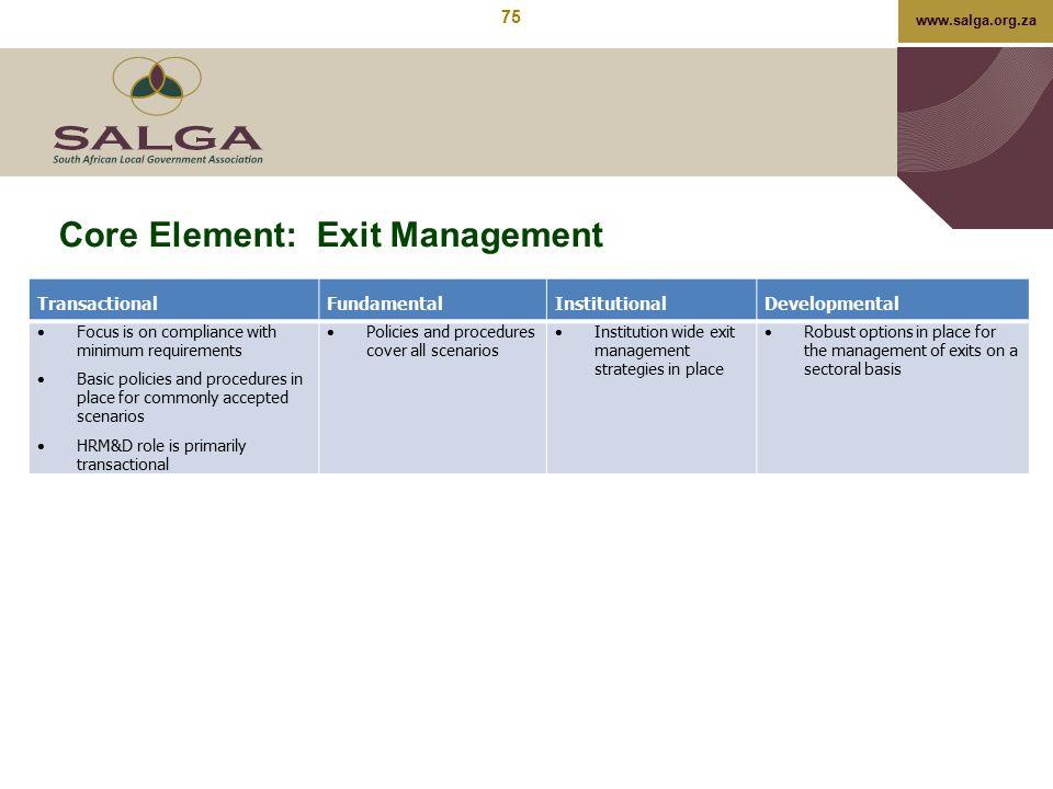www.salga.org.za Core Element: Exit Management TransactionalFundamentalInstitutionalDevelopmental  Focus is on compliance with minimum requirements 