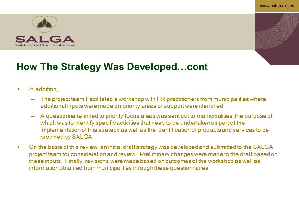 www.salga.org.za Proposals For Key Focus Areas: Employee Relations And Wellness The establishment of a learning network to facilitate the sharing of information on best practices and lessons learnt with regards to employee relations and wellness; The development of a generic framework for managing employee wellness – it should be noted that DPSA has developed a comprehensive framework and strategy that can be adapted for local government; Establishment of a panel of experts who can advise and/or provide direct support to Councillors, Management and staff with regards to employee relations and wellness; Develop frameworks and a culture of involving and listening to employees and their representatives through formal and informal mechanisms in order to promote effective employee relations, improve job satisfaction and secure the workforce's commitment to the objectives and priorities; Provide and maintain a comprehensive and modern set of HR strategies, policies and procedures to support and underpin local government's or a municipality's aim of being a good employer; Promote and support effective relationships with recognised trade unions; 99