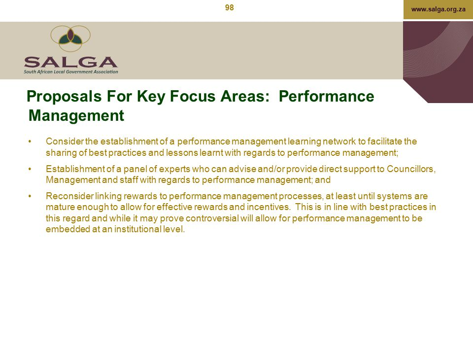 www.salga.org.za Proposals For Key Focus Areas: Performance Management Consider the establishment of a performance management learning network to faci