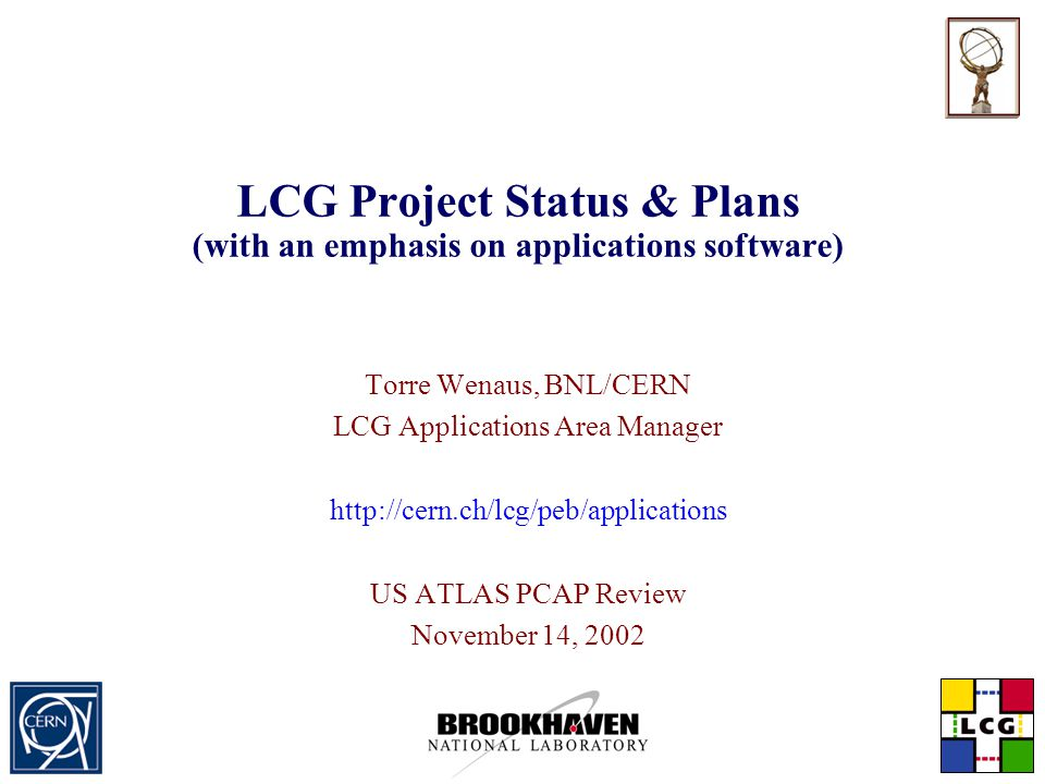 Torre Wenaus, BNL/CERN PCAP Review, November 14, 2002 Slide 2 The LHC Computing Grid (LCG) Project  Approved (3 years) by CERN Council, September 2001  meanwhile extended by 1 year due to LHC delay  Injecting substantial new facilities and personnel resources  Scope:  Common software for physics applications  Tools, frameworks, analysis environment  Computing for the LHC  Computing facilities (fabrics)  Grid middleware, deployment  Deliver a global analysis environment Goal – Prepare and deploy the LHC computing environment
