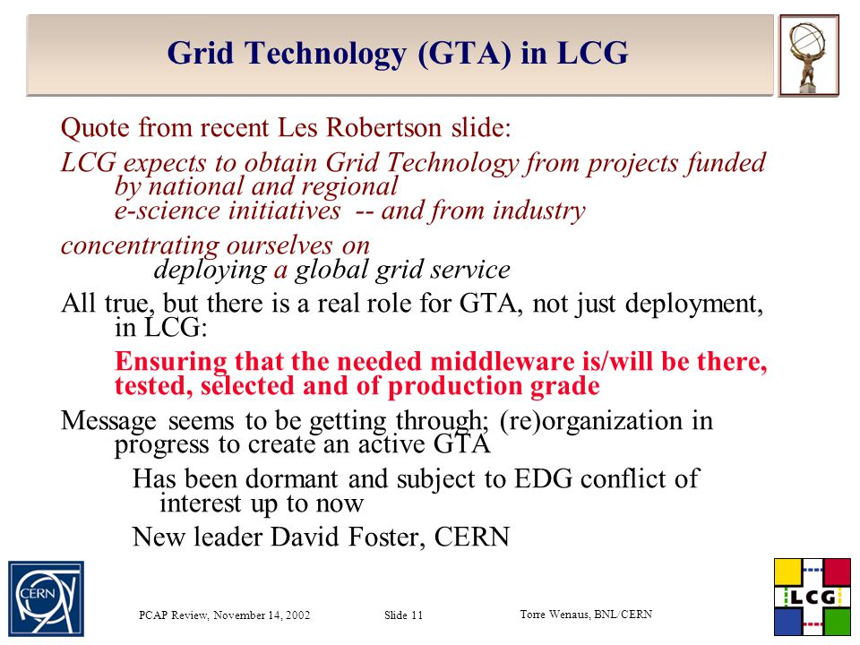 Torre Wenaus, BNL/CERN PCAP Review, November 14, 2002 Slide 11 Grid Technology (GTA) in LCG Quote from recent Les Robertson slide: LCG expects to obtain Grid Technology from projects funded by national and regional e-science initiatives -- and from industry concentrating ourselves on deploying a global grid service All true, but there is a real role for GTA, not just deployment, in LCG: Ensuring that the needed middleware is/will be there, tested, selected and of production grade Message seems to be getting through; (re)organization in progress to create an active GTA Has been dormant and subject to EDG conflict of interest up to now New leader David Foster, CERN