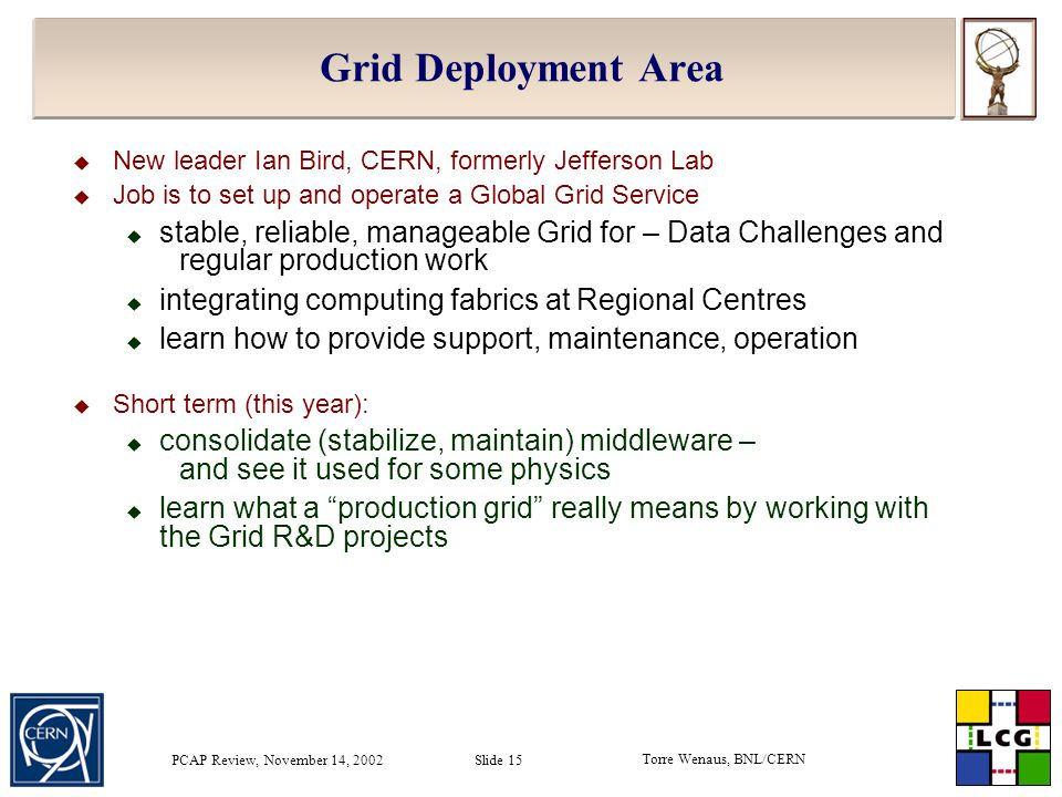 Torre Wenaus, BNL/CERN PCAP Review, November 14, 2002 Slide 15 Grid Deployment Area  New leader Ian Bird, CERN, formerly Jefferson Lab  Job is to set up and operate a Global Grid Service  stable, reliable, manageable Grid for – Data Challenges and regular production work  integrating computing fabrics at Regional Centres  learn how to provide support, maintenance, operation  Short term (this year):  consolidate (stabilize, maintain) middleware – and see it used for some physics  learn what a production grid really means by working with the Grid R&D projects