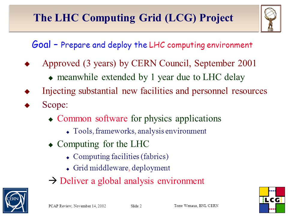 Torre Wenaus, BNL/CERN PCAP Review, November 14, 2002 Slide 3 Goal of the LHC Computing Grid Project - LCG Phase 1 – 2002-05 development of common applications, libraries, frameworks, prototyping of the environment, operation of a pilot computing service Phase 2 – 2006-08 acquire, build and operate the LHC computing service