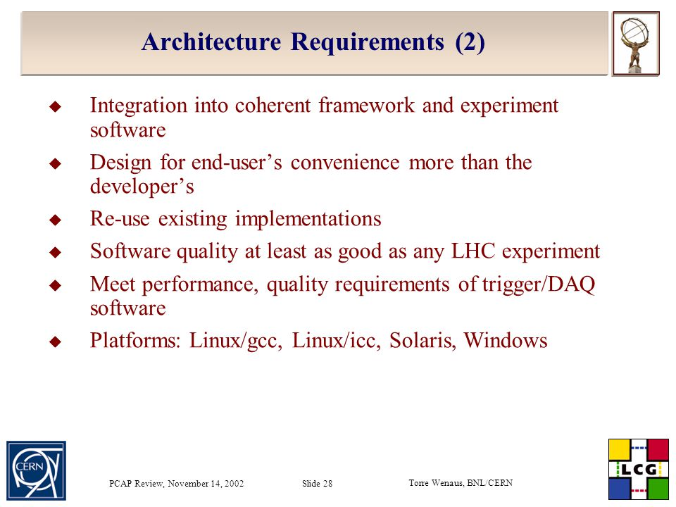 Torre Wenaus, BNL/CERN PCAP Review, November 14, 2002 Slide 28 Architecture Requirements (2)  Integration into coherent framework and experiment software  Design for end-user's convenience more than the developer's  Re-use existing implementations  Software quality at least as good as any LHC experiment  Meet performance, quality requirements of trigger/DAQ software  Platforms: Linux/gcc, Linux/icc, Solaris, Windows