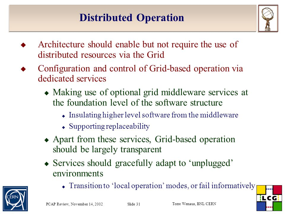 Torre Wenaus, BNL/CERN PCAP Review, November 14, 2002 Slide 31 Distributed Operation  Architecture should enable but not require the use of distributed resources via the Grid  Configuration and control of Grid-based operation via dedicated services  Making use of optional grid middleware services at the foundation level of the software structure  Insulating higher level software from the middleware  Supporting replaceability  Apart from these services, Grid-based operation should be largely transparent  Services should gracefully adapt to 'unplugged' environments  Transition to 'local operation' modes, or fail informatively