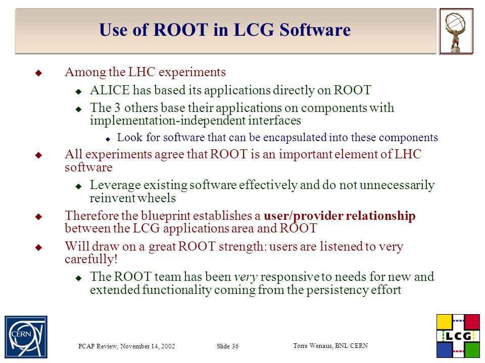 Torre Wenaus, BNL/CERN PCAP Review, November 14, 2002 Slide 36 Use of ROOT in LCG Software  Among the LHC experiments  ALICE has based its applications directly on ROOT  The 3 others base their applications on components with implementation-independent interfaces  Look for software that can be encapsulated into these components  All experiments agree that ROOT is an important element of LHC software  Leverage existing software effectively and do not unnecessarily reinvent wheels  Therefore the blueprint establishes a user/provider relationship between the LCG applications area and ROOT  Will draw on a great ROOT strength: users are listened to very carefully.