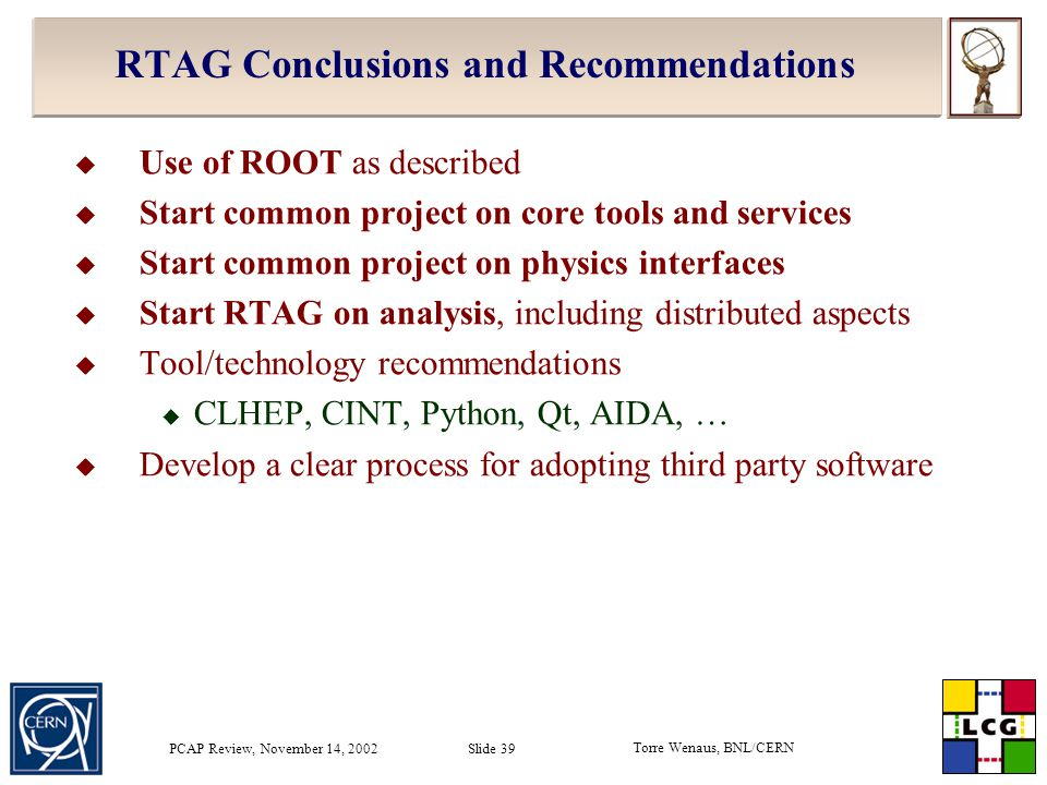 Torre Wenaus, BNL/CERN PCAP Review, November 14, 2002 Slide 39 RTAG Conclusions and Recommendations  Use of ROOT as described  Start common project on core tools and services  Start common project on physics interfaces  Start RTAG on analysis, including distributed aspects  Tool/technology recommendations  CLHEP, CINT, Python, Qt, AIDA, …  Develop a clear process for adopting third party software